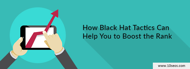 How Black Hat Tactics Can Help You to Boost the Rank