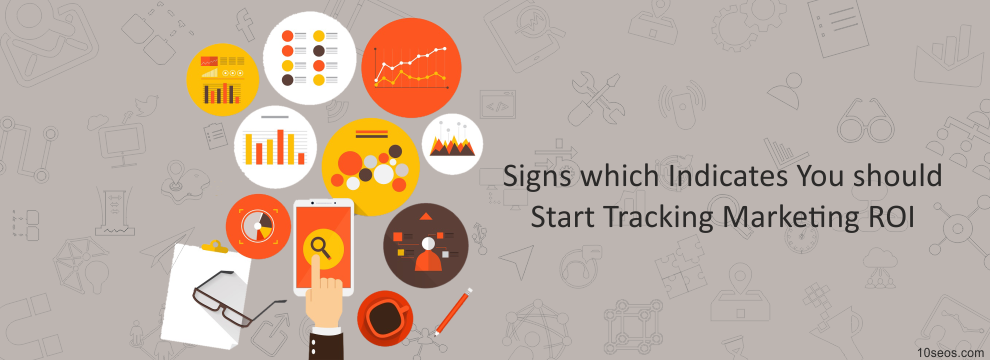 Signs which Indicates You should Start Tracking Marketing ROI!