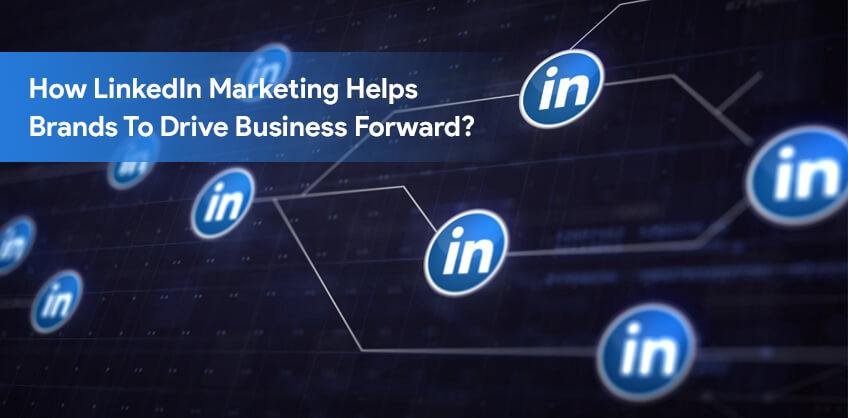 How LinkedIn Marketing Helps Brands To Drive Business Forward?