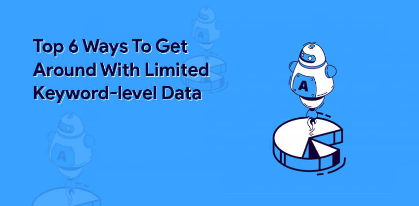 Top 6 Ways To Get Around With Limited Keyword-level Data
