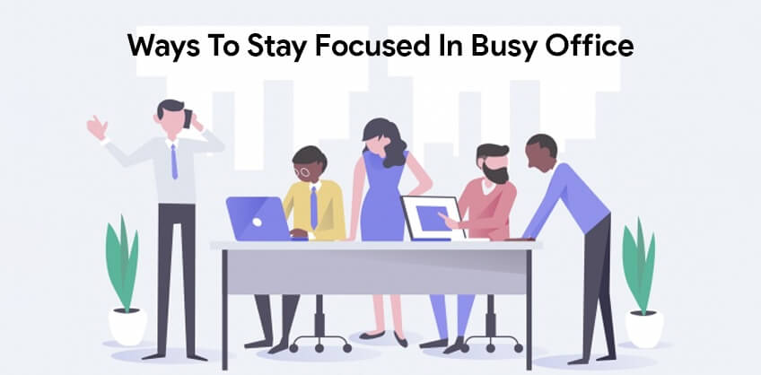 Ways to stay focused in busy office