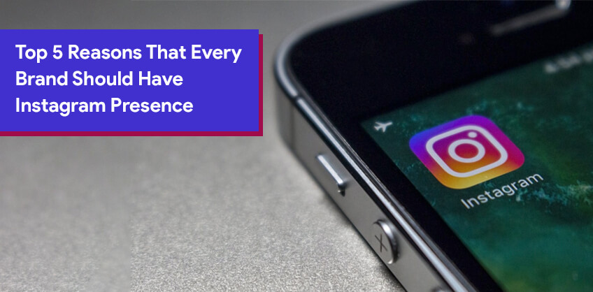 Top 5 Reasons That Every Brand Should Have Instagram Presence