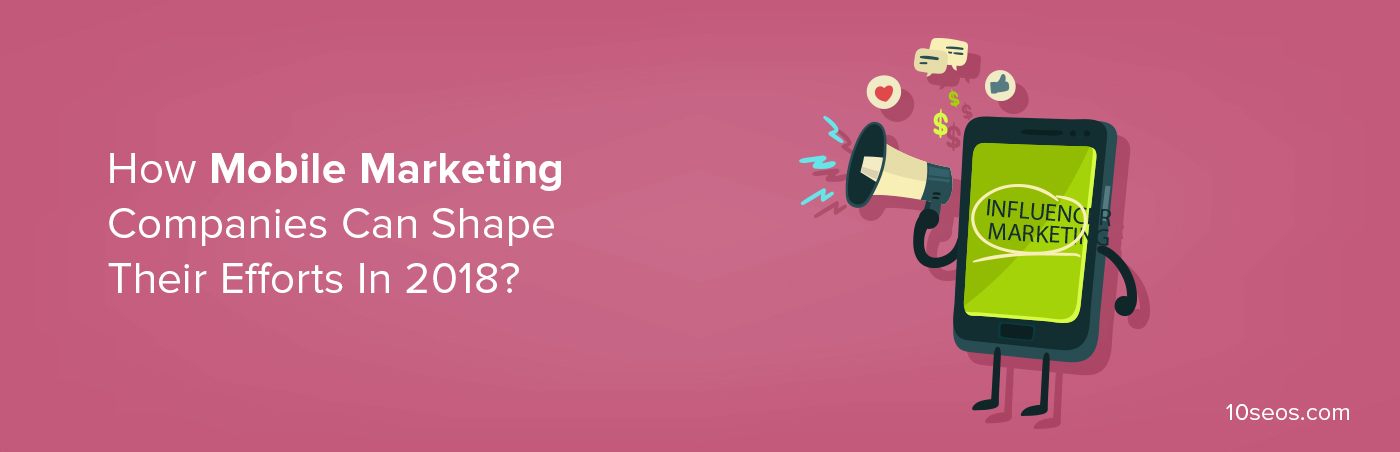 How Mobile Marketing Companies Can Shape Their Efforts In 2018?