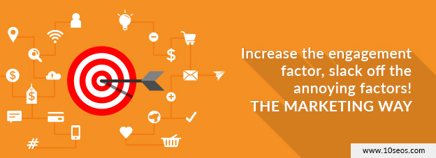Increase the engagement factor, slack off the annoying factors! THE MARKETING WAY