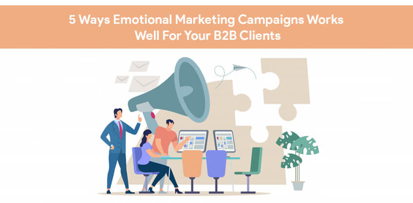 5 Ways Emotional Marketing Campaigns Works Well For Your B2B Clients
