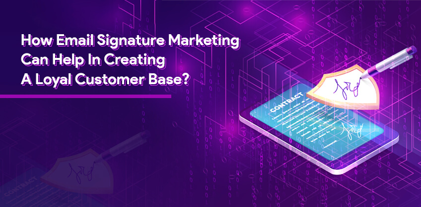 How Email Signature Marketing Can Help In Creating A Loyal Customer Base?