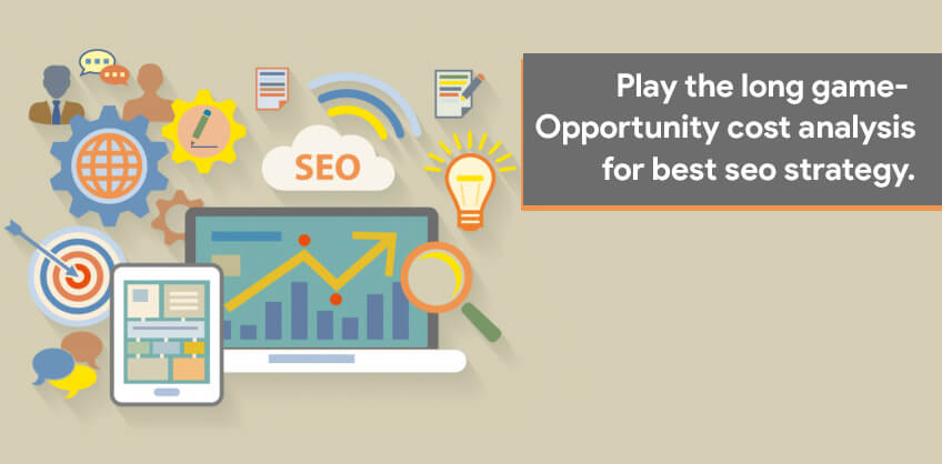 Play the long game- opportunity cost analysis for best seo strategy.