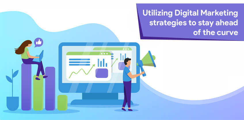 Utilizing Digital Marketing strategies to stay ahead of the curve