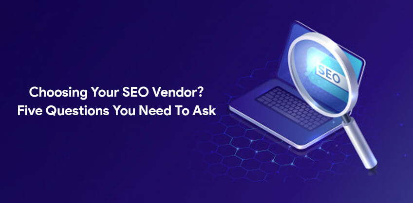 Choosing Your SEO Vendor? -  Five Questions You Need To Ask