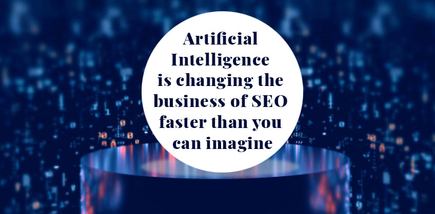 Artificial Intelligence is changing the business of SEO faster than you can imagine