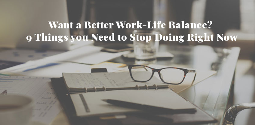 Want a Better Work-Life Balance? 9 Things you Need to Stop Doing Right Now