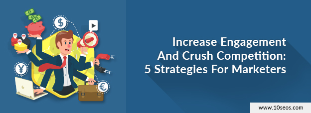 Increase Engagement And Crush Competition: 5 Strategies For Marketers