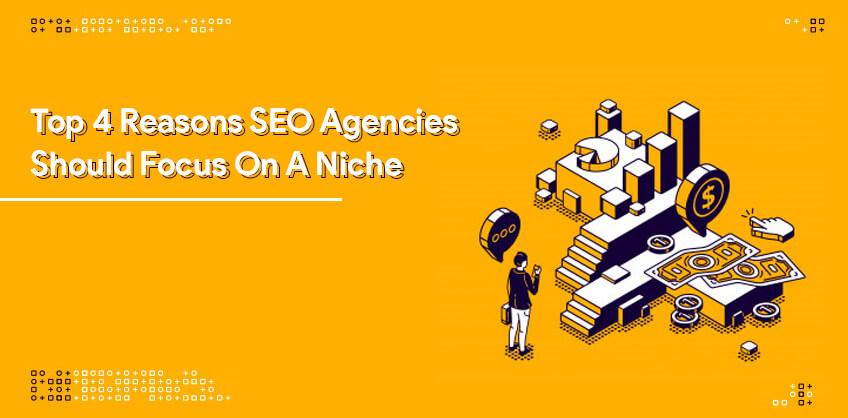 Top 4 Reasons SEO Agencies Should Focus On A Niche