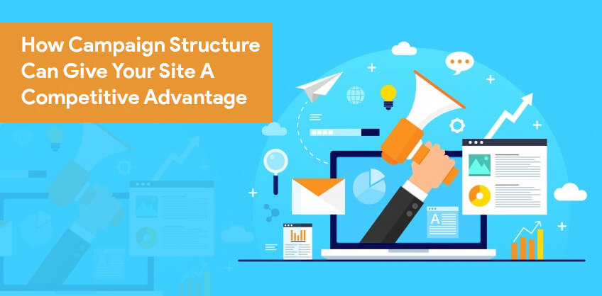 How Campaign Structure Can Give Your Site A Competitive Advantage