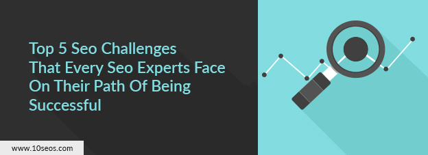 Top 5 Seo Challenges That Every Seo Experts Face On Their Path Of Being Successful