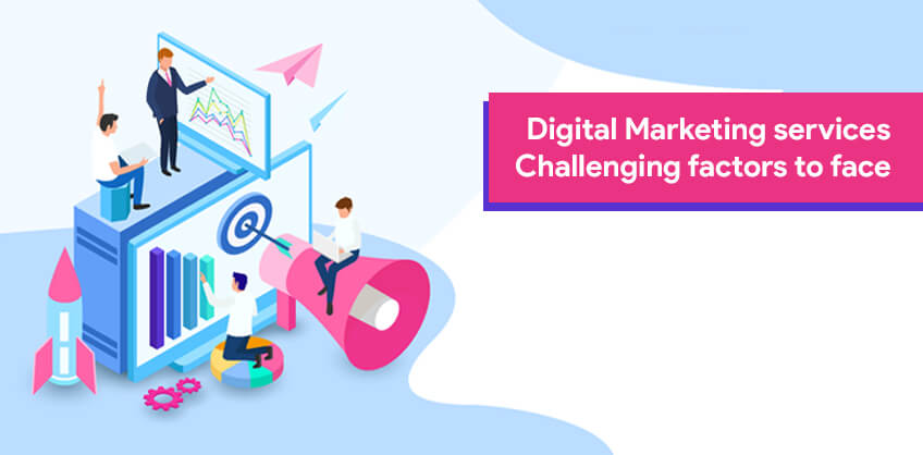 Digital Marketing services – Challenging factors to face