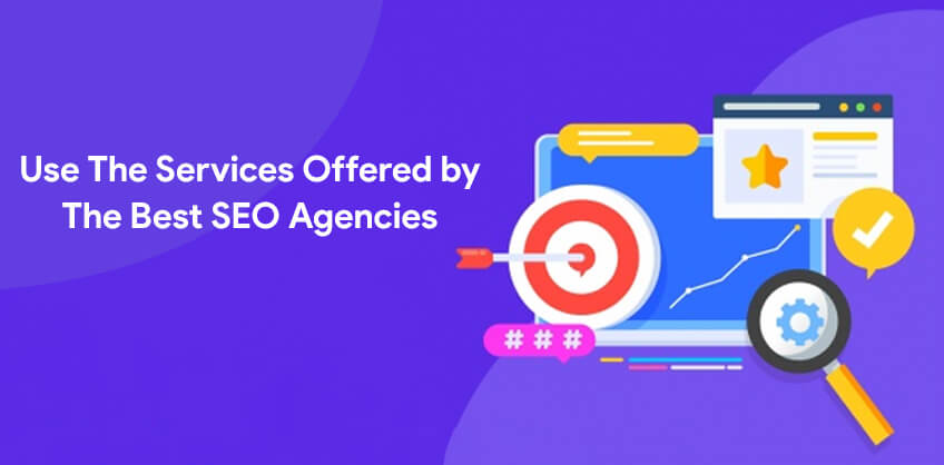 Use The Services Offered by The Best SEO Agencies